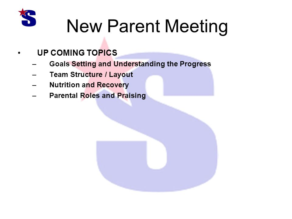 New Parent Meeting UP COMING TOPICS –Goals Setting and Understanding the Progress –Team Structure / Layout –Nutrition and Recovery –Parental Roles and Praising
