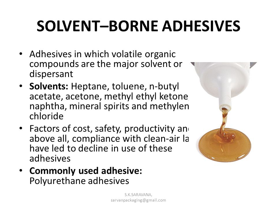 SOLVENT–BORNE ADHESIVES Adhesives in which volatile organic compounds are the major solvent or dispersant Solvents: Heptane, toluene, n-butyl acetate, acetone, methyl ethyl ketone, naphtha, mineral spirits and methylene chloride Factors of cost, safety, productivity and above all, compliance with clean-air law have led to decline in use of these adhesives Commonly used adhesive: Polyurethane adhesives S.K.SARAVANA, sarvanpackaging@gmail.com