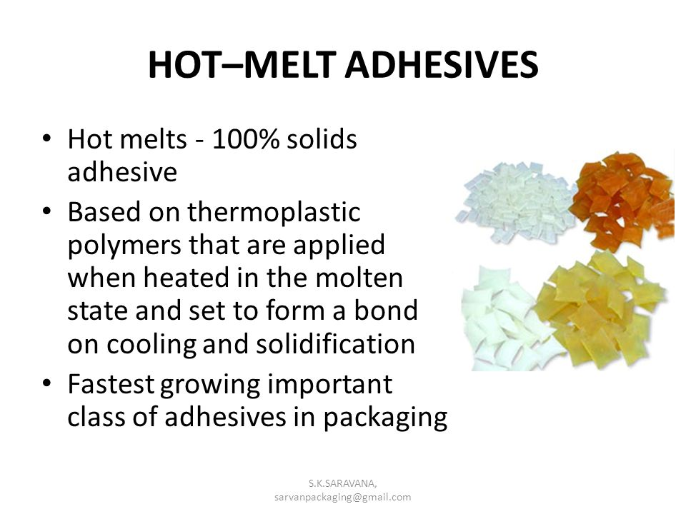 HOT–MELT ADHESIVES Hot melts - 100% solids adhesive Based on thermoplastic polymers that are applied when heated in the molten state and set to form a bond on cooling and solidification Fastest growing important class of adhesives in packaging S.K.SARAVANA, sarvanpackaging@gmail.com