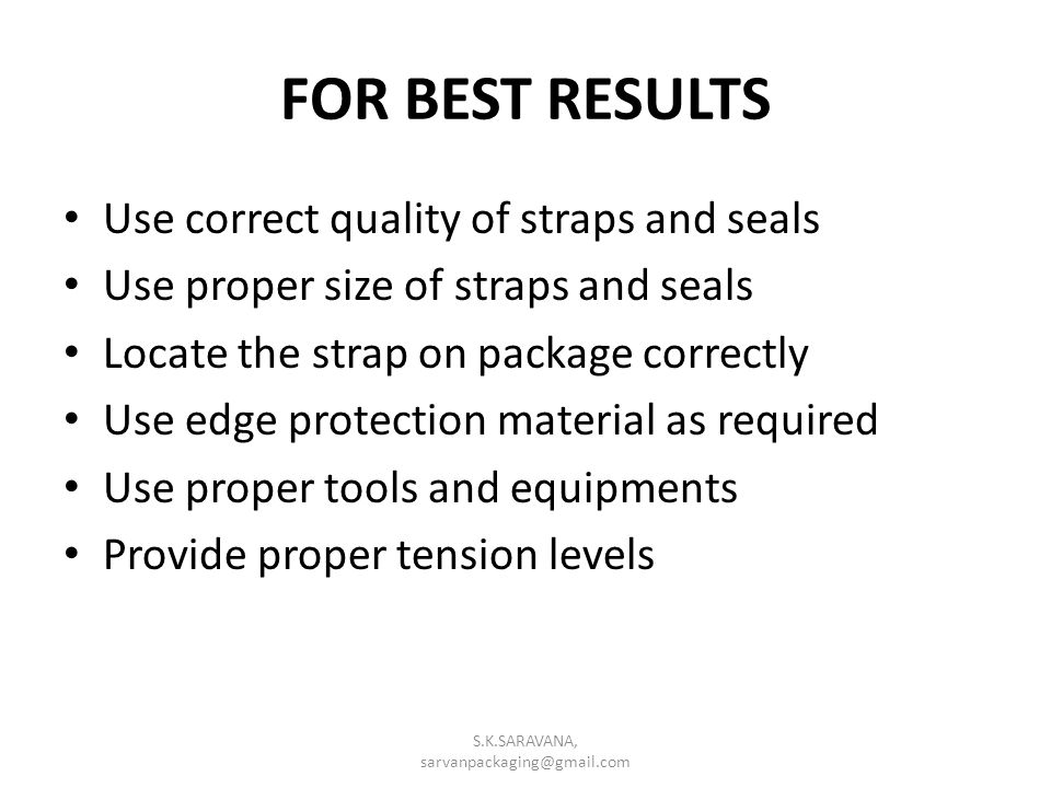 FOR BEST RESULTS Use correct quality of straps and seals Use proper size of straps and seals Locate the strap on package correctly Use edge protection material as required Use proper tools and equipments Provide proper tension levels S.K.SARAVANA, sarvanpackaging@gmail.com