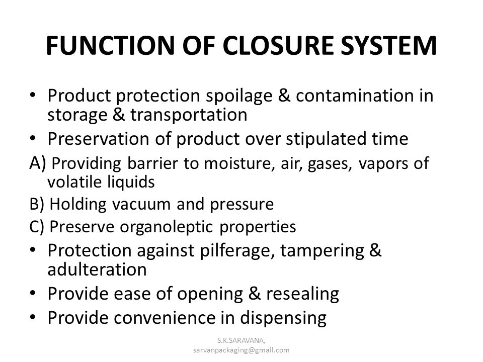 FUNCTION OF CLOSURE SYSTEM Product protection spoilage & contamination in storage & transportation Preservation of product over stipulated time A) Providing barrier to moisture, air, gases, vapors of volatile liquids B) Holding vacuum and pressure C) Preserve organoleptic properties Protection against pilferage, tampering & adulteration Provide ease of opening & resealing Provide convenience in dispensing S.K.SARAVANA, sarvanpackaging@gmail.com