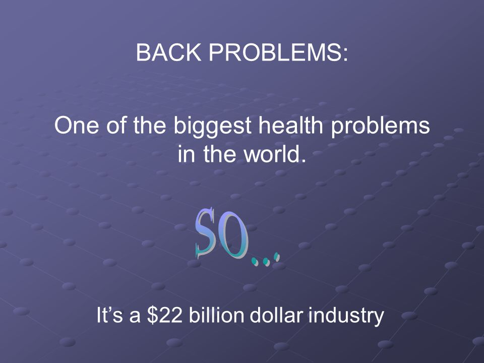BACK PROBLEMS: One of the biggest health problems in the world. It's a $22 billion dollar industry