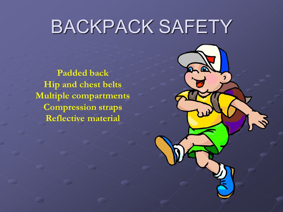 BACKPACK SAFETY Padded back Hip and chest belts Multiple compartments Compression straps Reflective material