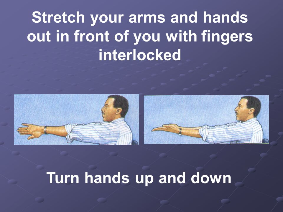 Stretch your arms and hands out in front of you with fingers interlocked Turn hands up and down