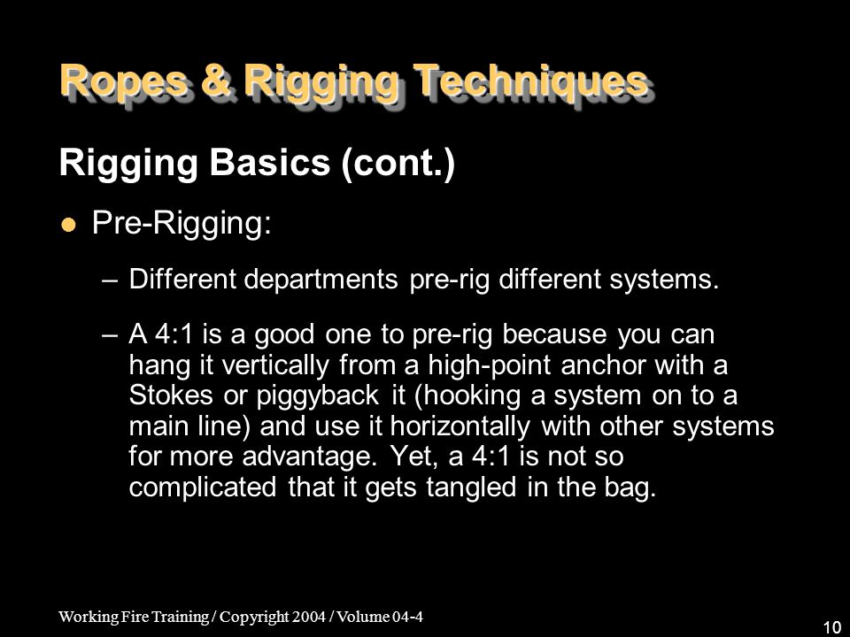 Working Fire Training / Copyright 2004 / Volume 04-4 10 Ropes & Rigging Techniques Pre-Rigging: –Different departments pre-rig different systems. –A 4