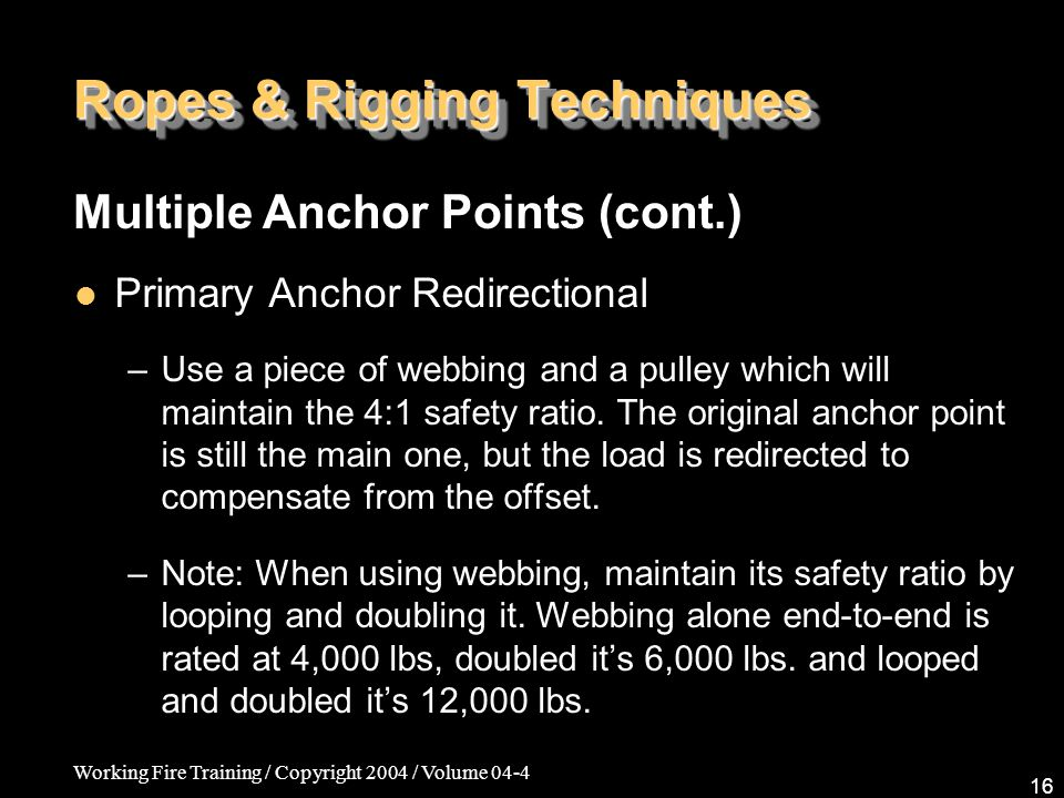 Working Fire Training / Copyright 2004 / Volume 04-4 16 Ropes & Rigging Techniques Primary Anchor Redirectional –Use a piece of webbing and a pulley w