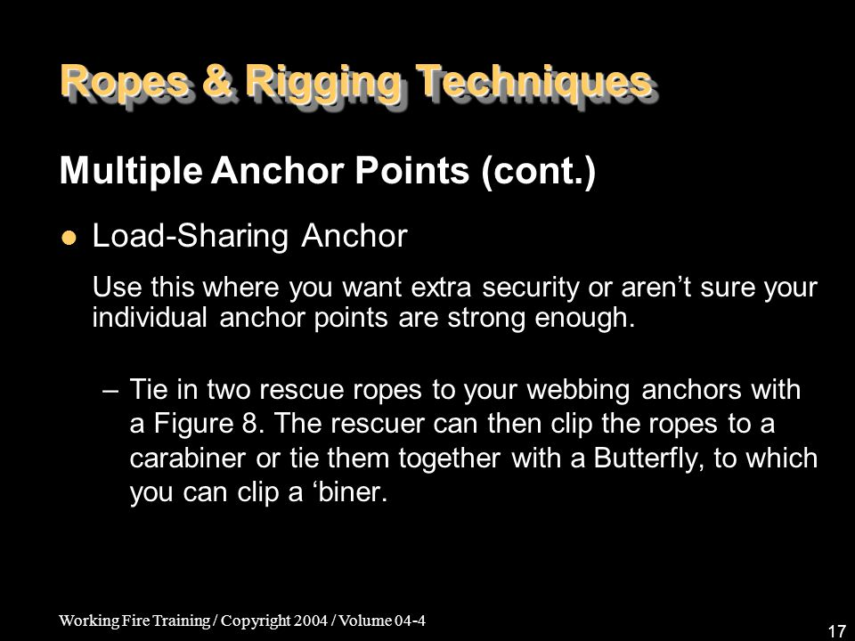Working Fire Training / Copyright 2004 / Volume 04-4 17 Ropes & Rigging Techniques Load-Sharing Anchor Use this where you want extra security or aren'
