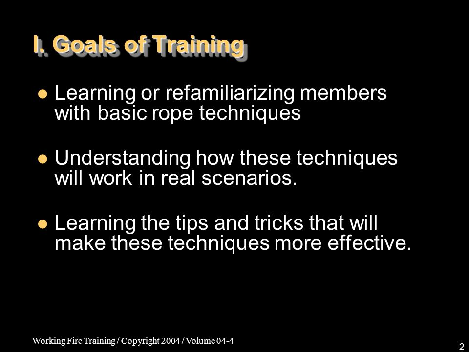 Working Fire Training / Copyright 2004 / Volume 04-4 13 Ropes & Rigging Techniques Two primary anchor points/one secondary –When using a single line for two anchor points, you want enough slack so that when you pull on one anchor, you don't also pull on the other anchor.