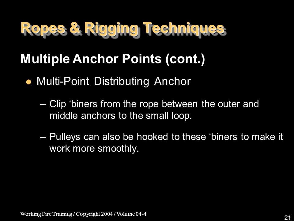 Working Fire Training / Copyright 2004 / Volume 04-4 21 Ropes & Rigging Techniques Multi-Point Distributing Anchor –Clip 'biners from the rope between