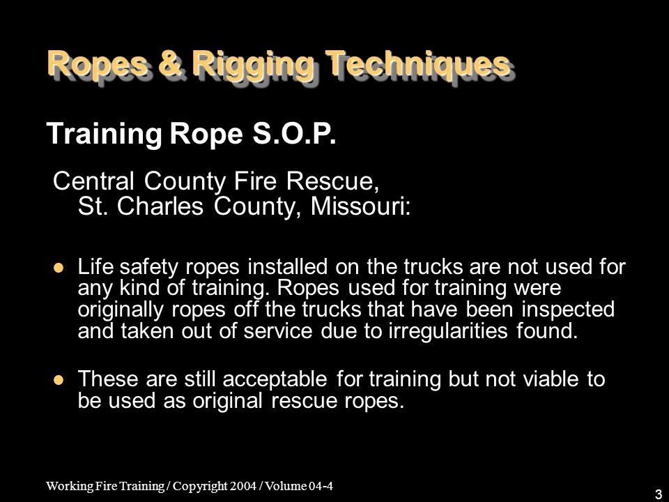Working Fire Training / Copyright 2004 / Volume 04-4 3 Ropes & Rigging Techniques Central County Fire Rescue, St. Charles County, Missouri: Life safet