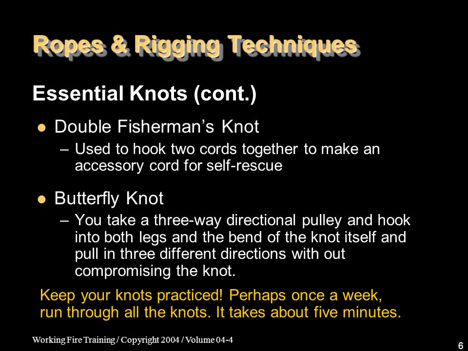Working Fire Training / Copyright 2004 / Volume 04-4 6 Ropes & Rigging Techniques Double Fisherman's Knot –Used to hook two cords together to make an