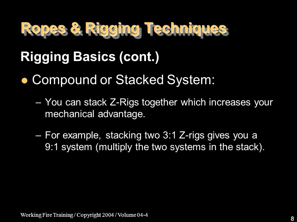 Working Fire Training / Copyright 2004 / Volume 04-4 8 Ropes & Rigging Techniques Compound or Stacked System: –You can stack Z-Rigs together which inc