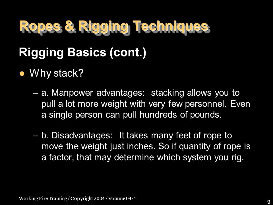 Working Fire Training / Copyright 2004 / Volume 04-4 9 Ropes & Rigging Techniques Why stack? –a. Manpower advantages: stacking allows you to pull a lo