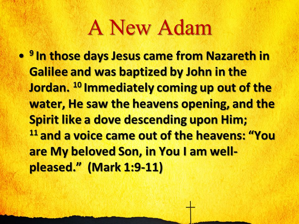 A New Adam 9 In those days Jesus came from Nazareth in Galilee and was baptized by John in the Jordan. 10 Immediately coming up out of the water, He s
