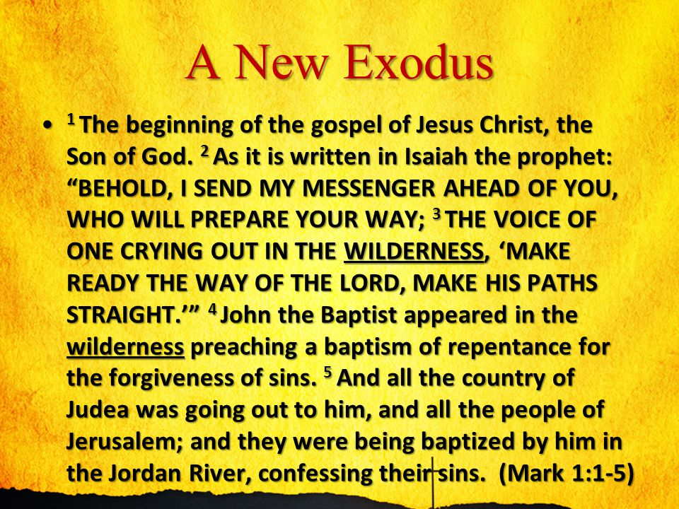 "A New Exodus 1 The beginning of the gospel of Jesus Christ, the Son of God. 2 As it is written in Isaiah the prophet: ""BEHOLD, I SEND MY MESSENGER AHE"