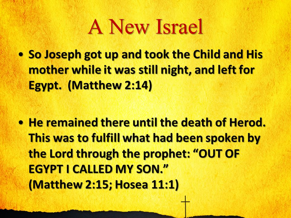 A New Israel So Joseph got up and took the Child and His mother while it was still night, and left for Egypt. (Matthew 2:14)So Joseph got up and took