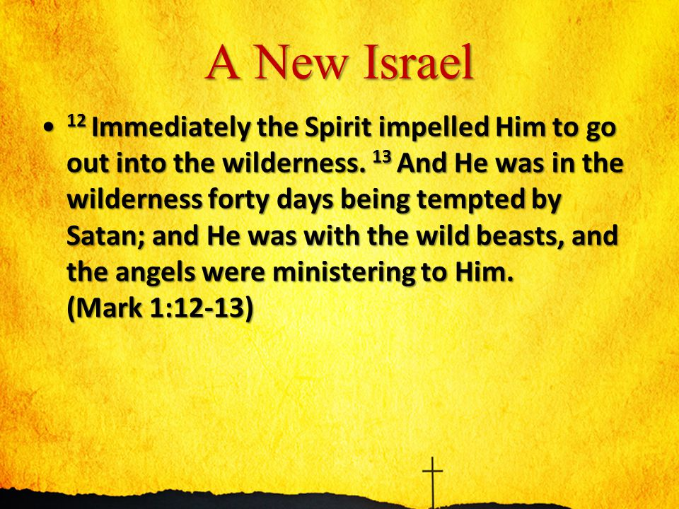 A New Israel 12 Immediately the Spirit impelled Him to go out into the wilderness. 13 And He was in the wilderness forty days being tempted by Satan;