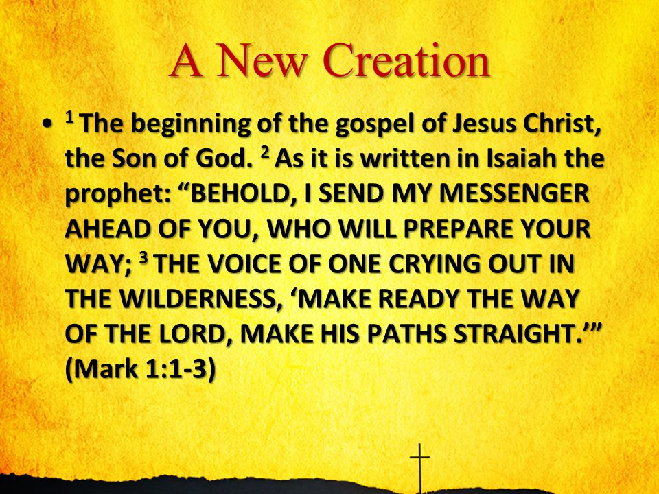 "A New Creation 1 The beginning of the gospel of Jesus Christ, the Son of God. 2 As it is written in Isaiah the prophet: ""BEHOLD, I SEND MY MESSENGER A"