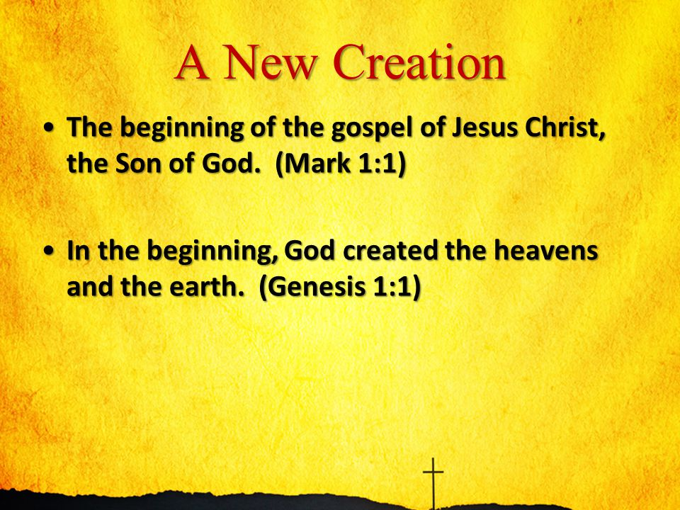 A New Creation The beginning of the gospel of Jesus Christ, the Son of God. (Mark 1:1)The beginning of the gospel of Jesus Christ, the Son of God. (Ma