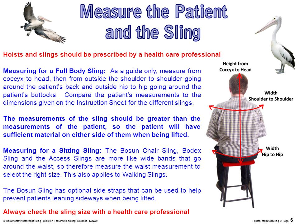Measuring for a Full Body Sling: As a guide only, measure from coccyx to head, then from outside the shoulder to shoulder going around the patient's back and outside hip to hip going around the patient's buttocks.