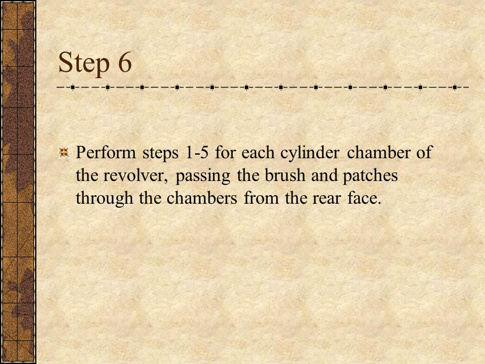 Step 6 Perform steps 1-5 for each cylinder chamber of the revolver, passing the brush and patches through the chambers from the rear face.