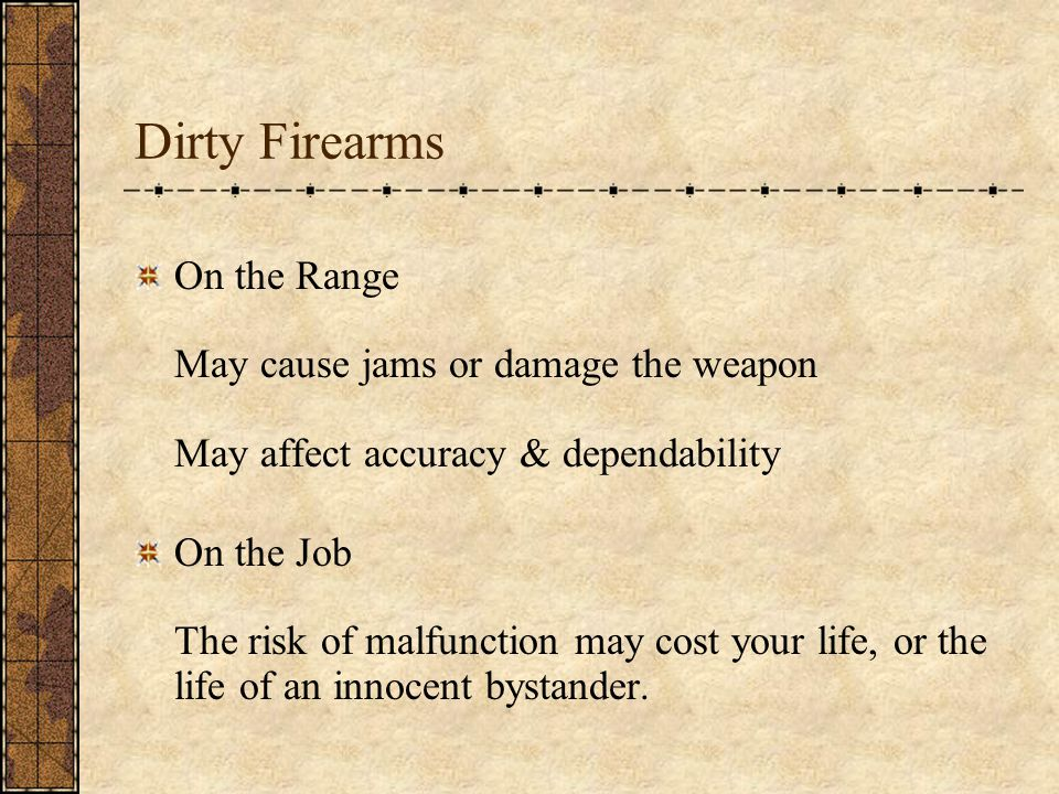 Dirty Firearms On the Range May cause jams or damage the weapon May affect accuracy & dependability On the Job The risk of malfunction may cost your life, or the life of an innocent bystander.