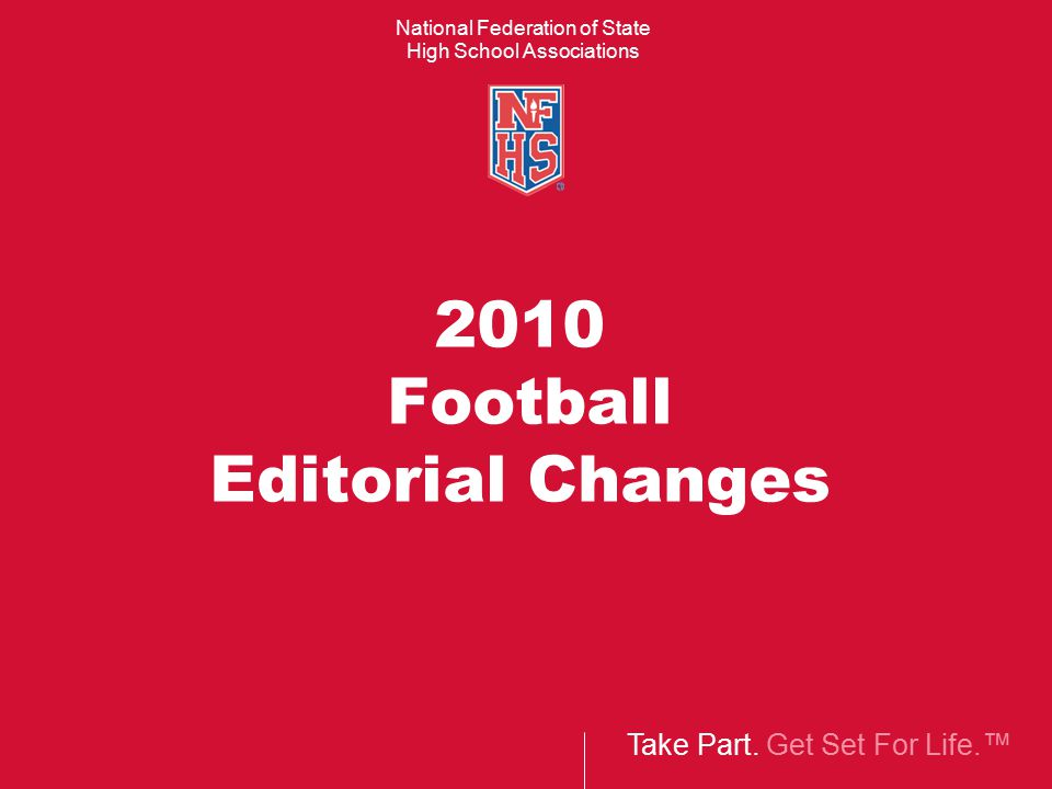 Take Part. Get Set For Life.™ National Federation of State High School Associations 2010 Football Editorial Changes