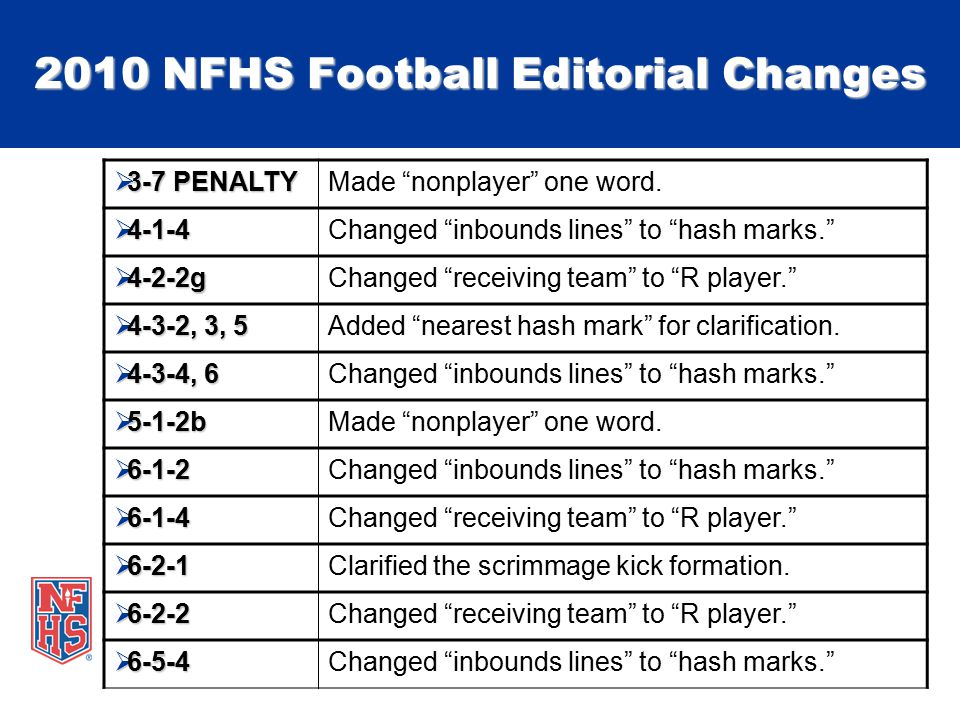 "2010 NFHS Football Editorial Changes  3-7 PENALTY Made ""nonplayer"" one word.  4-1-4 Changed ""inbounds lines"" to ""hash marks.""  4-2-2g Changed ""rece"
