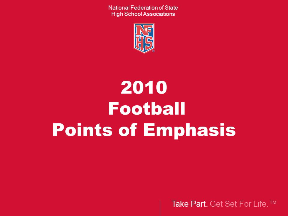 Take Part. Get Set For Life.™ National Federation of State High School Associations 2010 Football Points of Emphasis