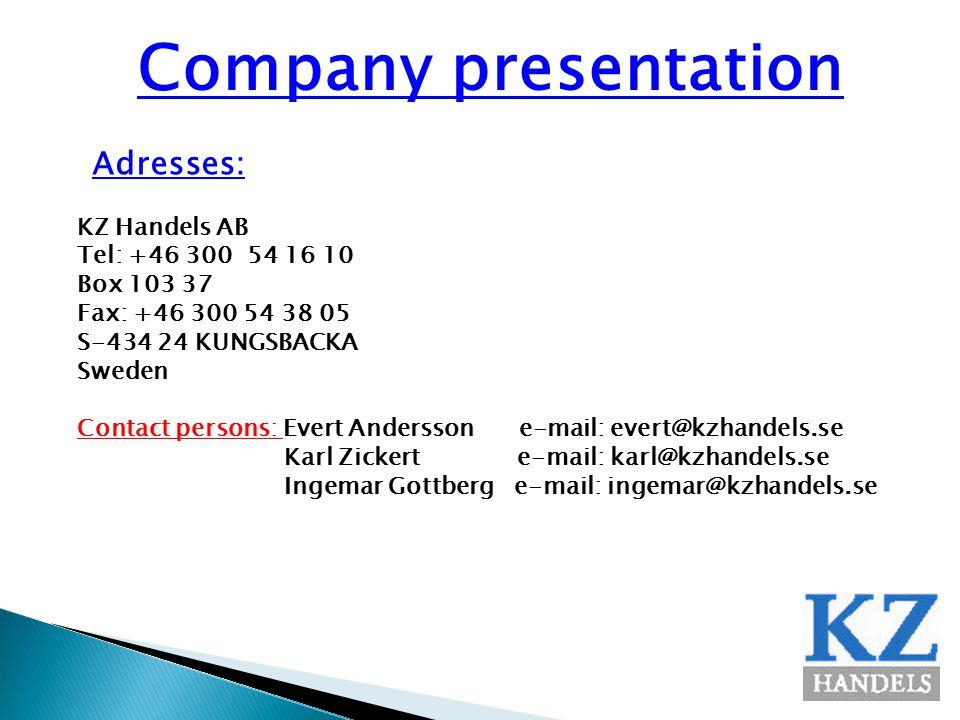 Company presentation Adresses: KZ Handels AB Tel: +46 300 54 16 10 Box 103 37 Fax: +46 300 54 38 05 S-434 24 KUNGSBACKA Sweden Contact persons: Evert