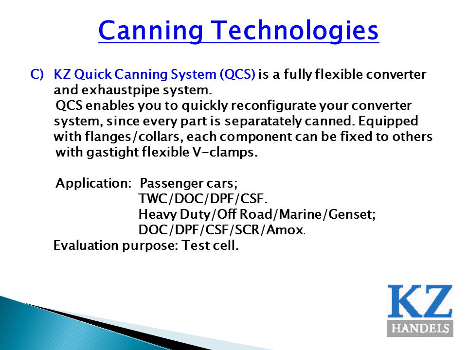 Canning Technologies C)KZ Quick Canning System (QCS) is a fully flexible converter and exhaustpipe system. QCS enables you to quickly reconfigurate yo