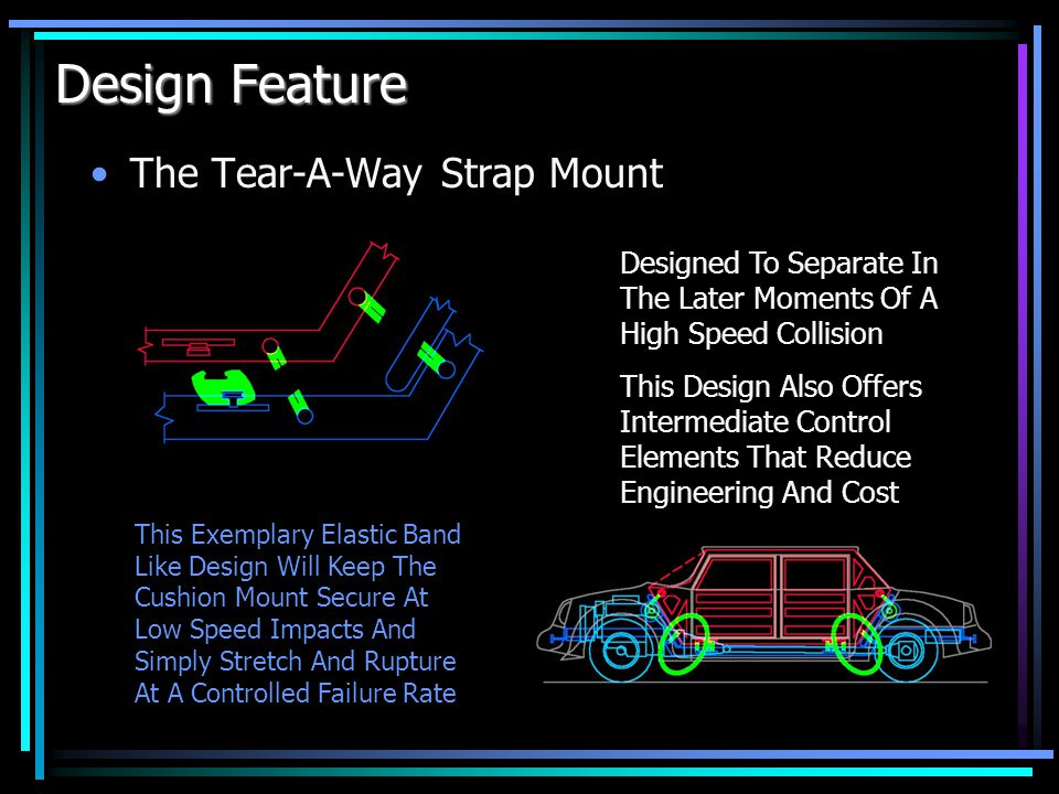 Design Feature The Stretch-A-Way Cushion Mount This Simple Rubber Body Cushion Mount Has Exemplary Anchor Mounts Designed To Retain And Disengage A Connection At Different Rates Designed To Separate In The Initial Moments Of A High Speed Collision This Design Also Adds Ride Comfort With Increased Dampening Of Vibration And Road Bumps