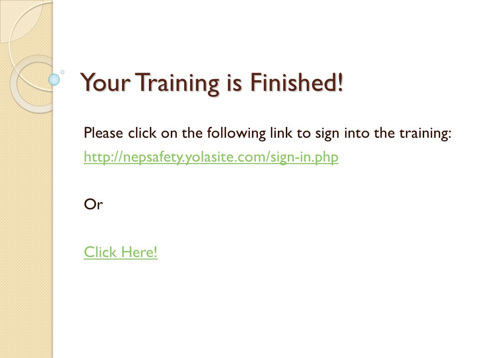 Your Training is Finished! Please click on the following link to sign into the training: http://nepsafety.yolasite.com/sign-in.php Or Click Here!