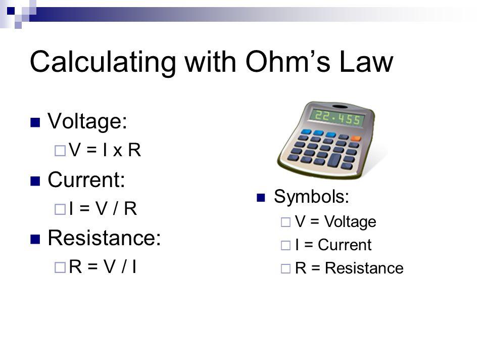 Calculating with Ohm's Law Voltage:  V = I x R Current:  I = V / R Resistance:  R = V / I Symbols:  V = Voltage  I = Current  R = Resistance