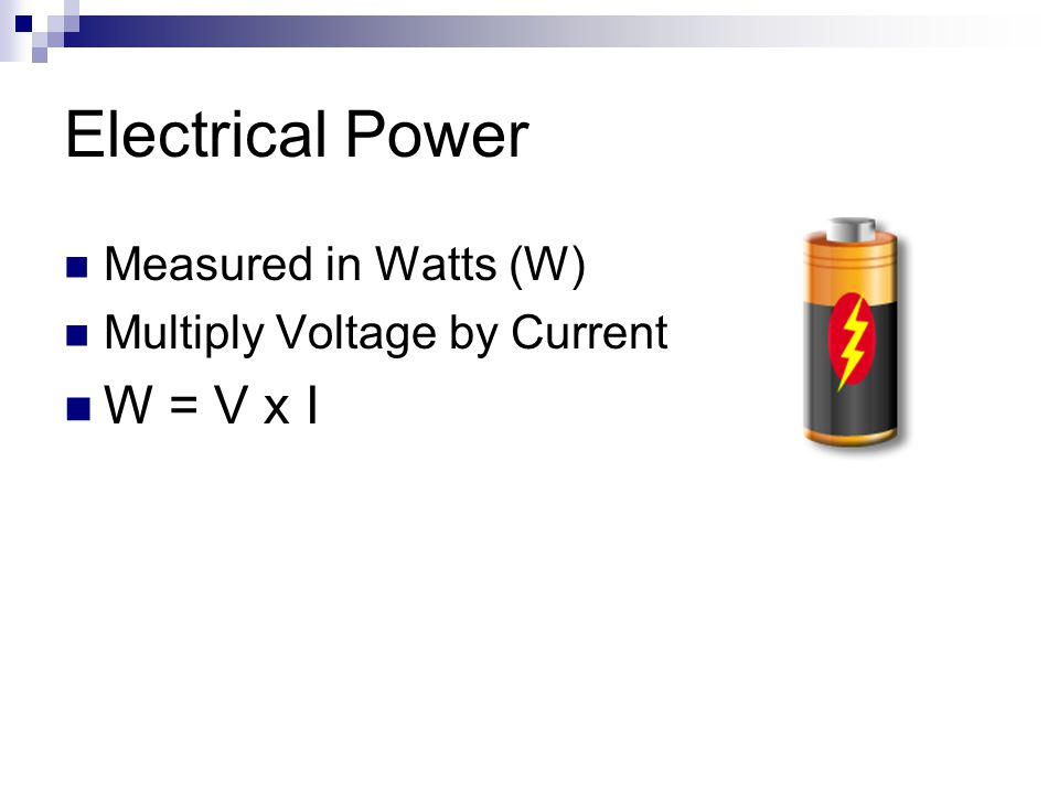 Electrical Power Measured in Watts (W) Multiply Voltage by Current W = V x I