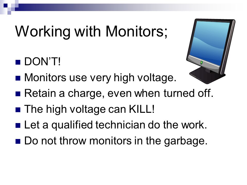 Working with Monitors; DON'T. Monitors use very high voltage.