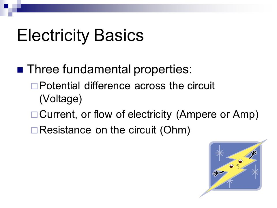 Electricity Basics Three fundamental properties:  Potential difference across the circuit (Voltage)  Current, or flow of electricity (Ampere or Amp)  Resistance on the circuit (Ohm)
