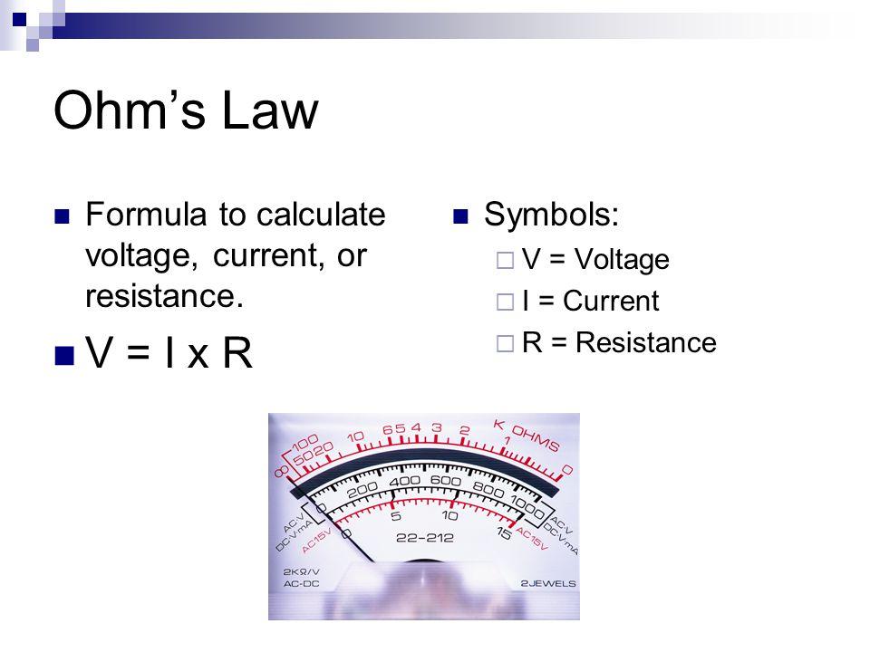 Ohm's Law Formula to calculate voltage, current, or resistance. V = I x R Symbols:  V = Voltage  I = Current  R = Resistance