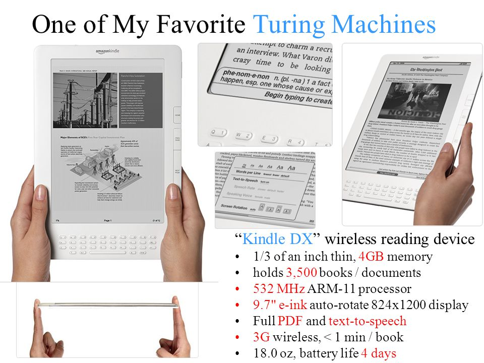 One of My Favorite Turing Machines Kindle DX wireless reading device 1/3 of an inch thin, 4GB memory holds 3,500 books / documents 532 MHz ARM-11 processor 9.7 e-ink auto-rotate 824x1200 display Full PDF and text-to-speech 3G wireless, < 1 min / book 18.0 oz, battery life 4 days