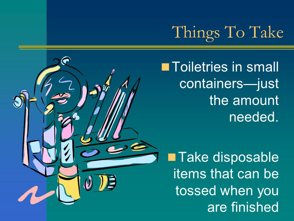 Things To Take Toiletries in small containers—just the amount needed. Take disposable items that can be tossed when you are finished