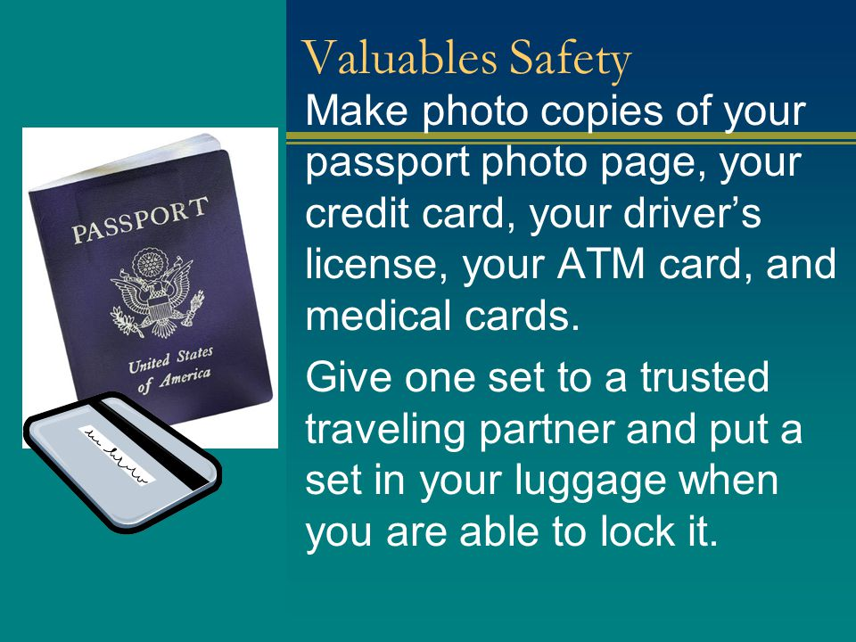 Valuables Safety Make photo copies of your passport photo page, your credit card, your driver's license, your ATM card, and medical cards.