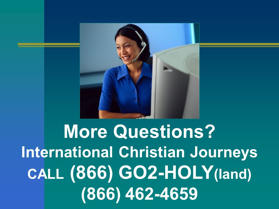 More Questions International Christian Journeys CALL (866) GO2-HOLY (land) (866) 462-4659