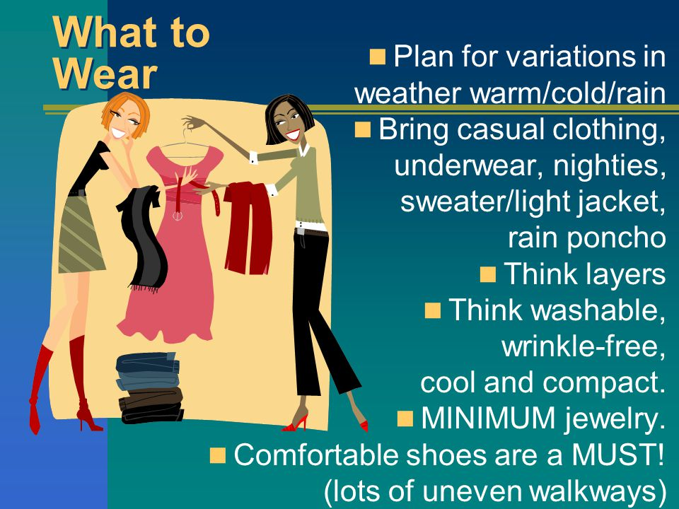 Plan for variations in weather warm/cold/rain Bring casual clothing, underwear, nighties, sweater/light jacket, rain poncho Think layers Think washable, wrinkle-free, cool and compact.