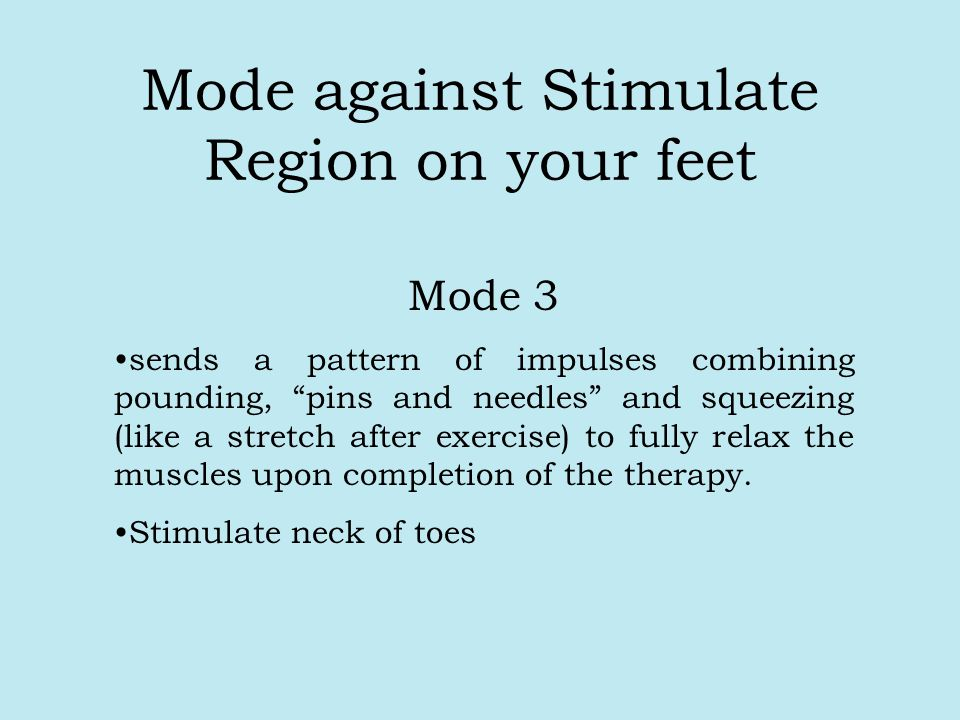 Mode against Stimulate Region on your feet Mode 3 sends a pattern of impulses combining pounding, pins and needles and squeezing (like a stretch after exercise) to fully relax the muscles upon completion of the therapy.