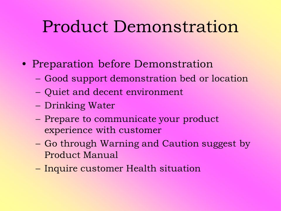Product Demonstration Preparation before Demonstration –Good support demonstration bed or location –Quiet and decent environment –Drinking Water –Prepare to communicate your product experience with customer –Go through Warning and Caution suggest by Product Manual –Inquire customer Health situation
