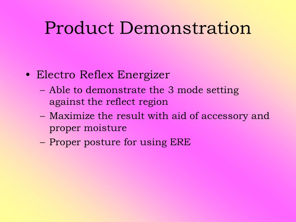 Product Demonstration Electro Reflex Energizer –Able to demonstrate the 3 mode setting against the reflect region –Maximize the result with aid of accessory and proper moisture –Proper posture for using ERE