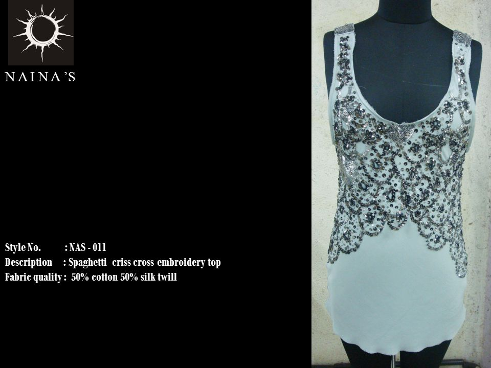Style No. : NAS - 011 Description : Spaghetti criss cross embroidery top Fabric quality : 50% cotton 50% silk twill N A I N A 'S