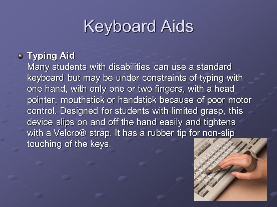 Keyboard Aids Typing Aid Many students with disabilities can use a standard keyboard but may be under constraints of typing with one hand, with only one or two fingers, with a head pointer, mouthstick or handstick because of poor motor control.