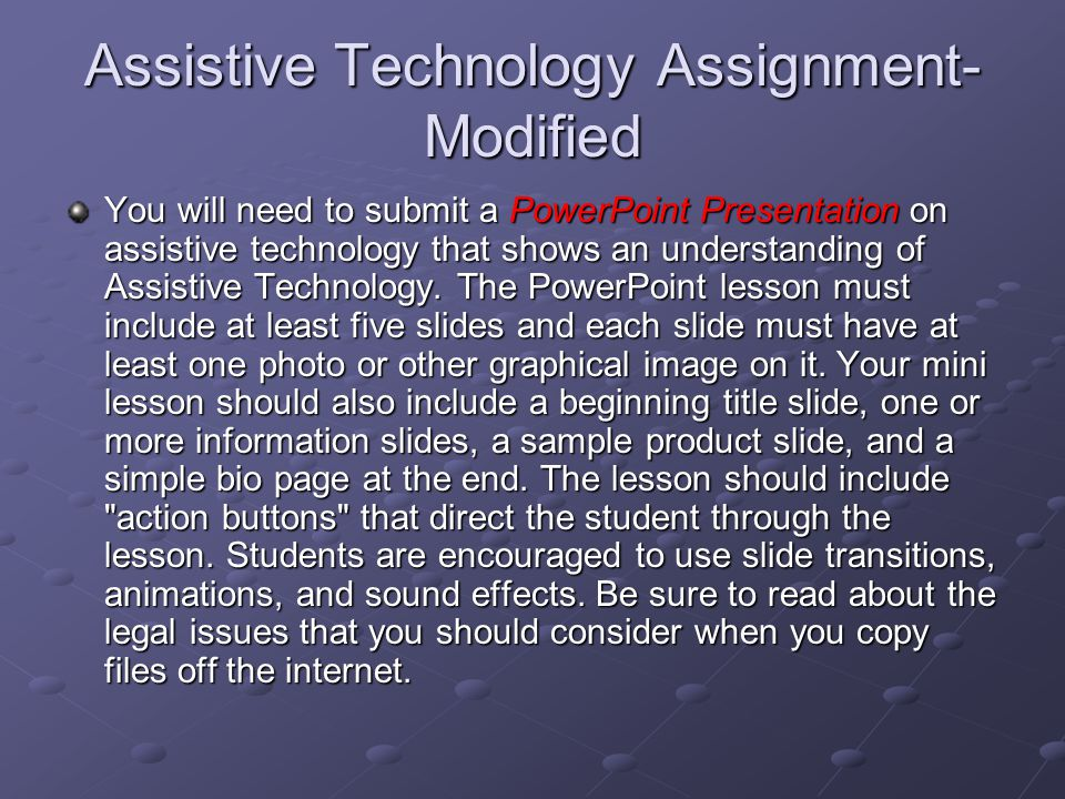 Assistive Technology Assignment- Modified You will need to submit a PowerPoint Presentation on assistive technology that shows an understanding of Assistive Technology.