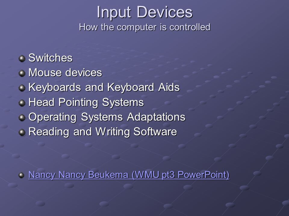 Input Devices How the computer is controlled Switches Mouse devices Keyboards and Keyboard Aids Head Pointing Systems Operating Systems Adaptations Reading and Writing Software Nancy Beukema (WMU pt3 PowerPoint) Nancy Beukema (WMU pt3 PowerPoint)